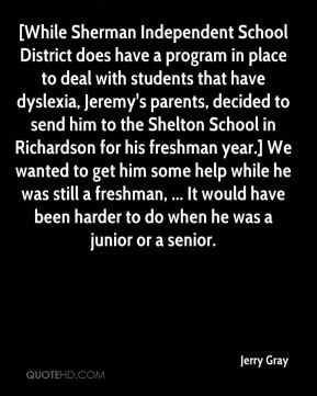 Jerry Gray  - [While Sherman Independent School District does have a program in place to deal with students that have dyslexia, Jeremy's parents, decided to send him to the Shelton School in Richardson for his freshman year.] We wanted to get him some help while he was still a freshman, ... It would have been harder to do when he was a junior or a senior.