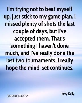 Jerry Kelly  - I'm trying not to beat myself up, just stick to my game plan. I missed plenty of shots the last couple of days, but I've accepted them. That's something I haven't done much, and I've really done the last two tournaments. I really hope the mind-set continues.