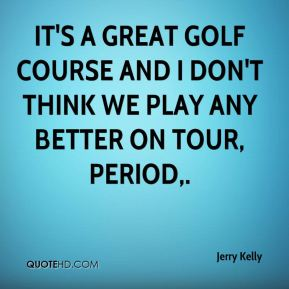 Jerry Kelly  - It's a great golf course and I don't think we play any better on Tour, period.