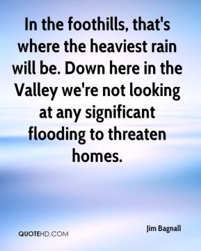 Jim Bagnall  - In the foothills, that's where the heaviest rain will be. Down here in the Valley we're not looking at any significant flooding to threaten homes.