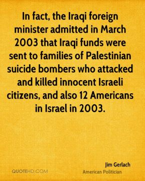 Jim Gerlach - In fact, the Iraqi foreign minister admitted in March 2003 that Iraqi funds were sent to families of Palestinian suicide bombers who attacked and killed innocent Israeli citizens, and also 12 Americans in Israel in 2003.