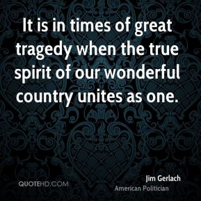 Jim Gerlach - It is in times of great tragedy when the true spirit of our wonderful country unites as one.