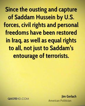 Jim Gerlach - Since the ousting and capture of Saddam Hussein by U.S. forces, civil rights and personal freedoms have been restored in Iraq, as well as equal rights to all, not just to Saddam's entourage of terrorists.