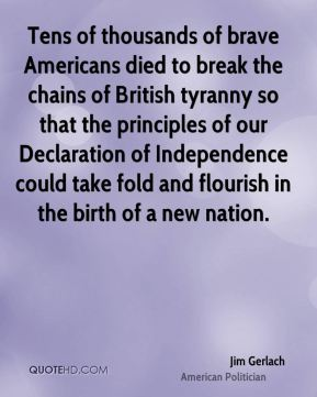 Tens of thousands of brave Americans died to break the chains of British tyranny so that the principles of our Declaration of Independence could take fold and flourish in the birth of a new nation.