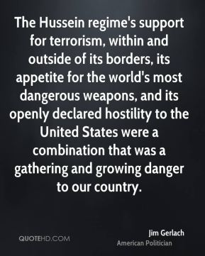 Jim Gerlach - The Hussein regime's support for terrorism, within and outside of its borders, its appetite for the world's most dangerous weapons, and its openly declared hostility to the United States were a combination that was a gathering and growing danger to our country.