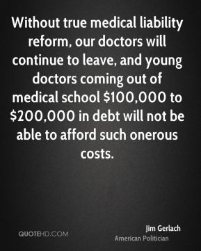 Without true medical liability reform, our doctors will continue to leave, and young doctors coming out of medical school $100,000 to $200,000 in debt will not be able to afford such onerous costs.
