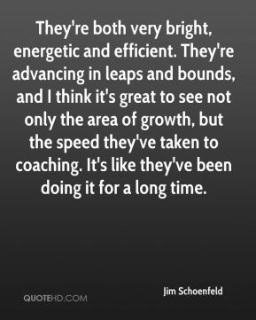 Jim Schoenfeld  - They're both very bright, energetic and efficient. They're advancing in leaps and bounds, and I think it's great to see not only the area of growth, but the speed they've taken to coaching. It's like they've been doing it for a long time.