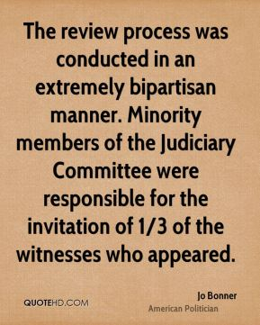 Jo Bonner - The review process was conducted in an extremely bipartisan manner. Minority members of the Judiciary Committee were responsible for the invitation of 1/3 of the witnesses who appeared.