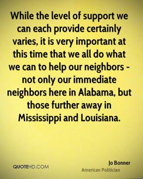 Jo Bonner - While the level of support we can each provide certainly varies, it is very important at this time that we all do what we can to help our neighbors - not only our immediate neighbors here in Alabama, but those further away in Mississippi and Louisiana.