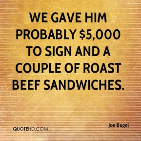 Joe Bugel  - We gave him probably $5,000 to sign and a couple of roast beef sandwiches.