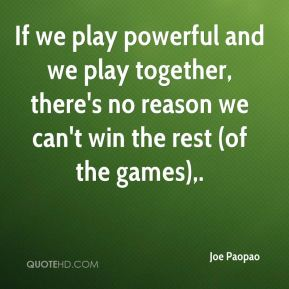 If we play powerful and we play together, there's no reason we can't win the rest (of the games).