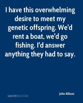 John Allison  - I have this overwhelming desire to meet my genetic offspring. We'd rent a boat, we'd go fishing. I'd answer anything they had to say.