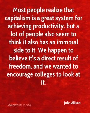 John Allison  - Most people realize that capitalism is a great system for achieving productivity, but a lot of people also seem to think it also has an immoral side to it. We happen to believe it's a direct result of freedom, and we wanted to encourage colleges to look at it.