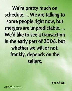 John Allison  - We're pretty much on schedule, ... We are talking to some people right now, but mergers are unpredictable. ... We'd like to see a transaction in the early part of 2006, but whether we will or not, frankly, depends on the sellers.
