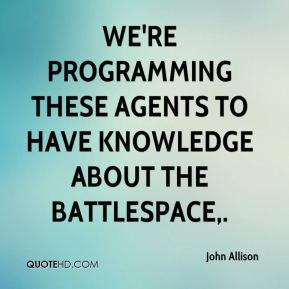 John Allison  - We're programming these agents to have knowledge about the battlespace.