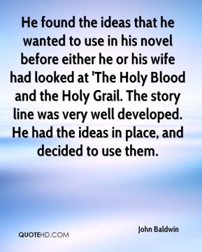 John Baldwin  - He found the ideas that he wanted to use in his novel before either he or his wife had looked at 'The Holy Blood and the Holy Grail. The story line was very well developed. He had the ideas in place, and decided to use them.