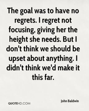 John Baldwin  - The goal was to have no regrets. I regret not focusing, giving her the height she needs. But I don't think we should be upset about anything. I didn't think we'd make it this far.