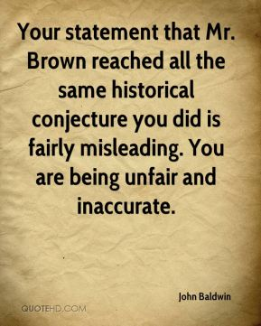 John Baldwin  - Your statement that Mr. Brown reached all the same historical conjecture you did is fairly misleading. You are being unfair and inaccurate.
