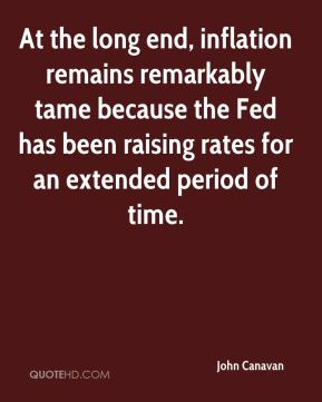 John Canavan  - At the long end, inflation remains remarkably tame because the Fed has been raising rates for an extended period of time.