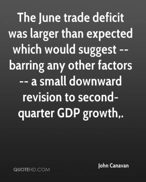 John Canavan  - The June trade deficit was larger than expected which would suggest -- barring any other factors -- a small downward revision to second-quarter GDP growth.