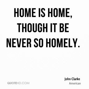 Home is home, though it be never so homely.