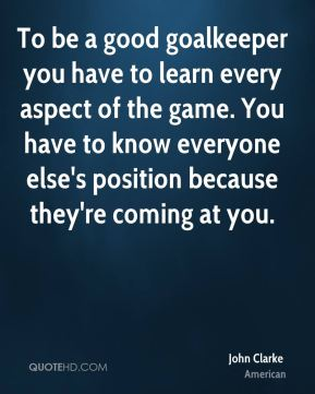 To be a good goalkeeper you have to learn every aspect of the game. You have to know everyone else's position because they're coming at you.