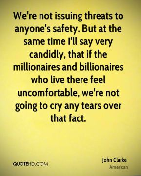We're not issuing threats to anyone's safety. But at the same time I'll say very candidly, that if the millionaires and billionaires who live there feel uncomfortable, we're not going to cry any tears over that fact.
