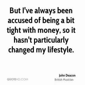 John Deacon - But I've always been accused of being a bit tight with money, so it hasn't particularly changed my lifestyle.