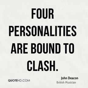 John Deacon - Four personalities are bound to clash.