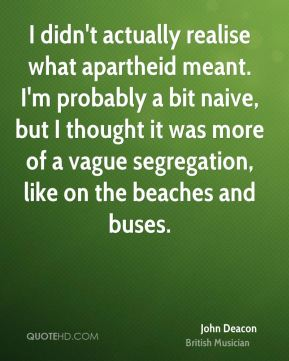 John Deacon - I didn't actually realise what apartheid meant. I'm probably a bit naive, but I thought it was more of a vague segregation, like on the beaches and buses.