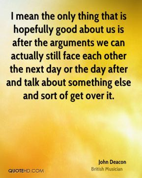 I mean the only thing that is hopefully good about us is after the arguments we can actually still face each other the next day or the day after and talk about something else and sort of get over it.