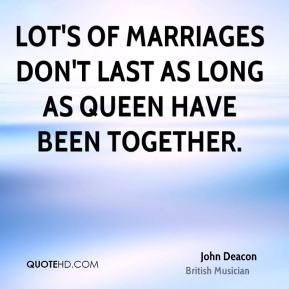 Lot's of marriages don't last as long as Queen have been together.