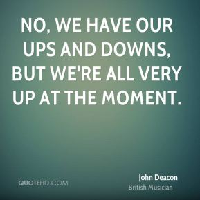 No, we have our ups and downs, but we're all very up at the moment.