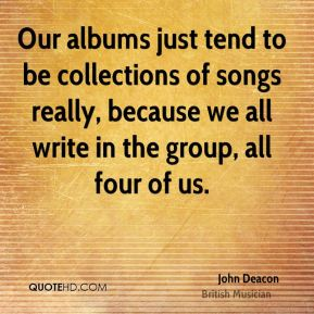 John Deacon - Our albums just tend to be collections of songs really, because we all write in the group, all four of us.