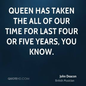 Queen has taken the all of our time for last four or five years, you know.