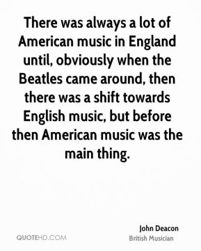 John Deacon - There was always a lot of American music in England until, obviously when the Beatles came around, then there was a shift towards English music, but before then American music was the main thing.