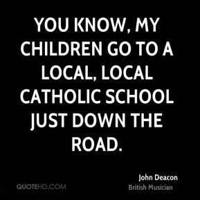 John Deacon - You know, my children go to a local, local catholic school just down the road.
