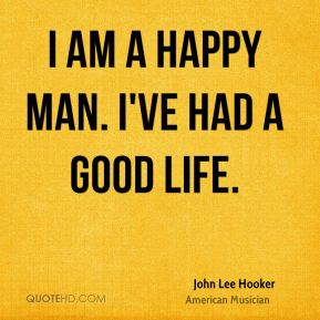 John Lee Hooker - I am a happy man. I've had a good life.