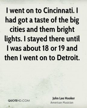 John Lee Hooker - I went on to Cincinnati. I had got a taste of the big cities and them bright lights. I stayed there until I was about 18 or 19 and then I went on to Detroit.