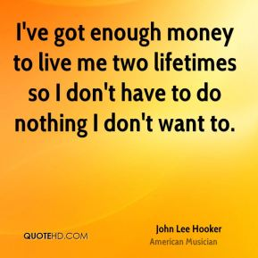 John Lee Hooker - I've got enough money to live me two lifetimes so I don't have to do nothing I don't want to.