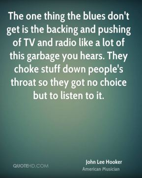 John Lee Hooker - The one thing the blues don't get is the backing and pushing of TV and radio like a lot of this garbage you hears. They choke stuff down people's throat so they got no choice but to listen to it.