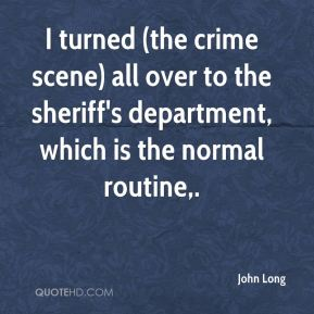 John Long  - I turned (the crime scene) all over to the sheriff's department, which is the normal routine.