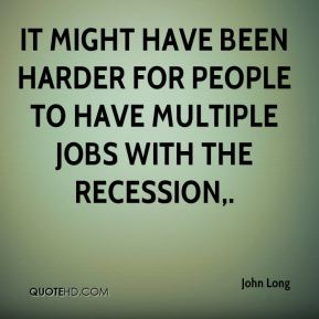 John Long  - It might have been harder for people to have multiple jobs with the recession.