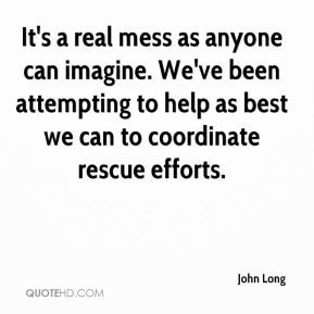 John Long  - It's a real mess as anyone can imagine. We've been attempting to help as best we can to coordinate rescue efforts.