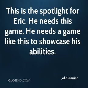 John Manion  - This is the spotlight for Eric. He needs this game. He needs a game like this to showcase his abilities.
