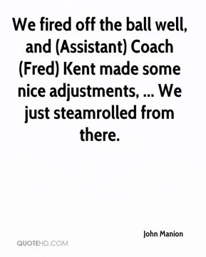John Manion  - We fired off the ball well, and (Assistant) Coach (Fred) Kent made some nice adjustments, ... We just steamrolled from there.