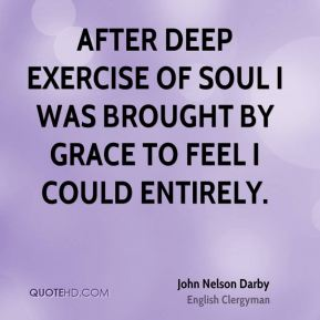After deep exercise of soul I was brought by grace to feel I could entirely.