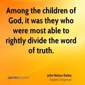 John Nelson Darby - Among the children of God, it was they who were most able to rightly divide the word of truth.