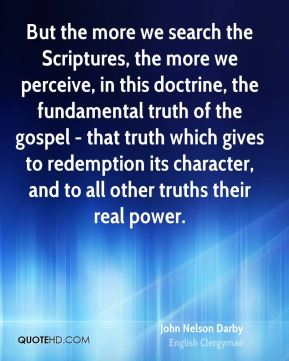 John Nelson Darby - But the more we search the Scriptures, the more we perceive, in this doctrine, the fundamental truth of the gospel - that truth which gives to redemption its character, and to all other truths their real power.