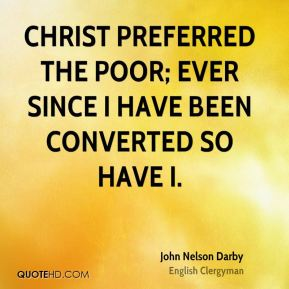 John Nelson Darby - Christ preferred the poor; ever since I have been converted so have I.